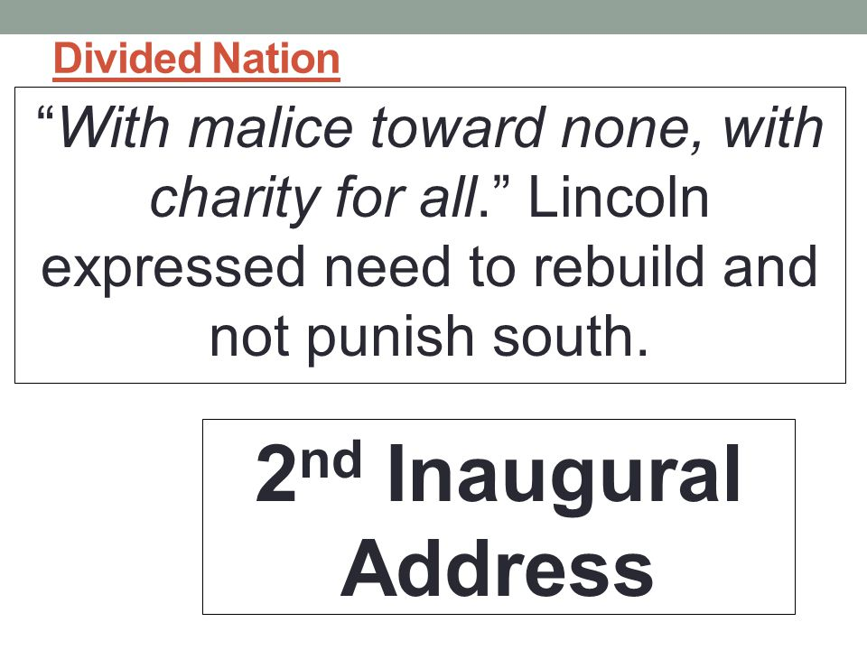 Divided Nation With malice toward none, with charity for all. Lincoln expressed need to rebuild and not punish south.
