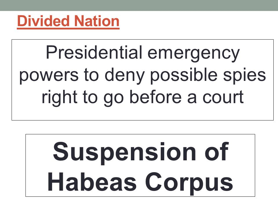 Divided Nation Presidential emergency powers to deny possible spies right to go before a court Suspension of Habeas Corpus