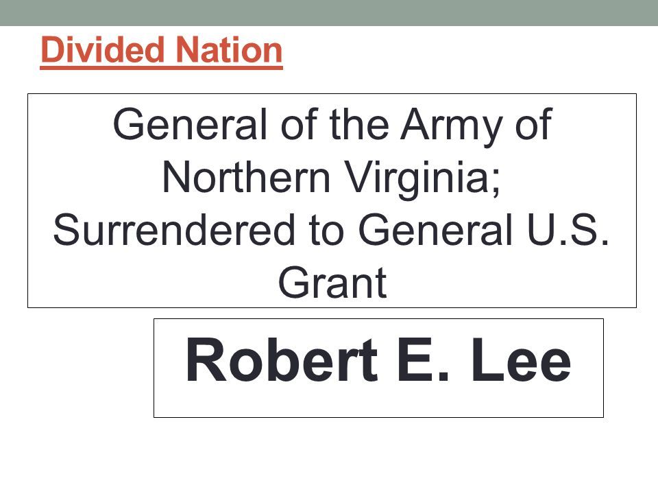 Divided Nation General of the Army of Northern Virginia; Surrendered to General U.S.
