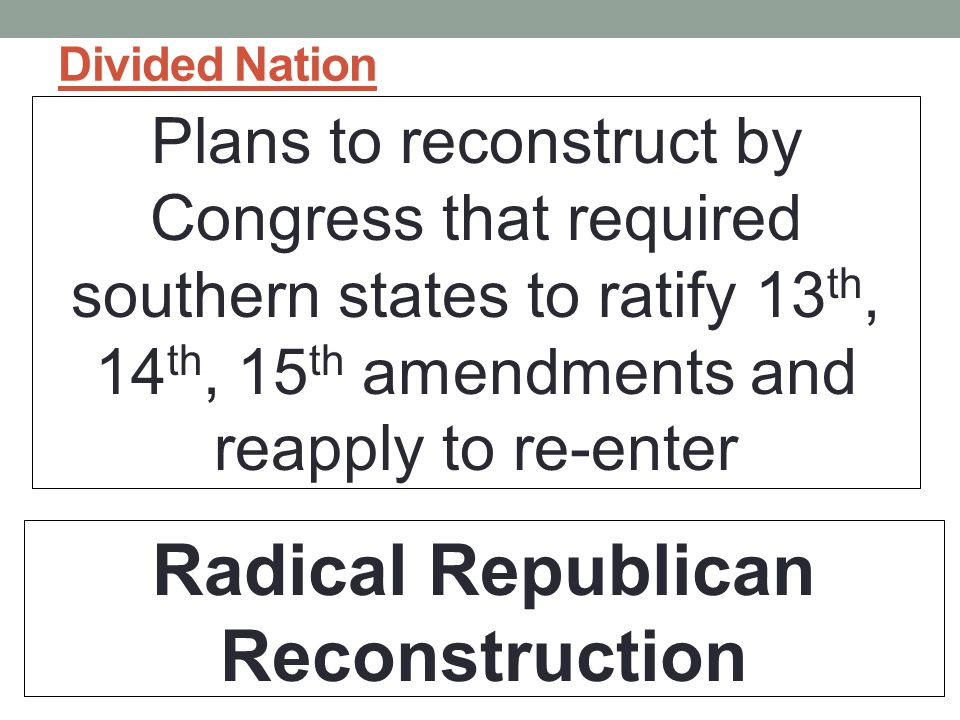 Divided Nation Plans to reconstruct by Congress that required southern states to ratify 13 th, 14 th, 15 th amendments and reapply to re-enter Radical Republican Reconstruction