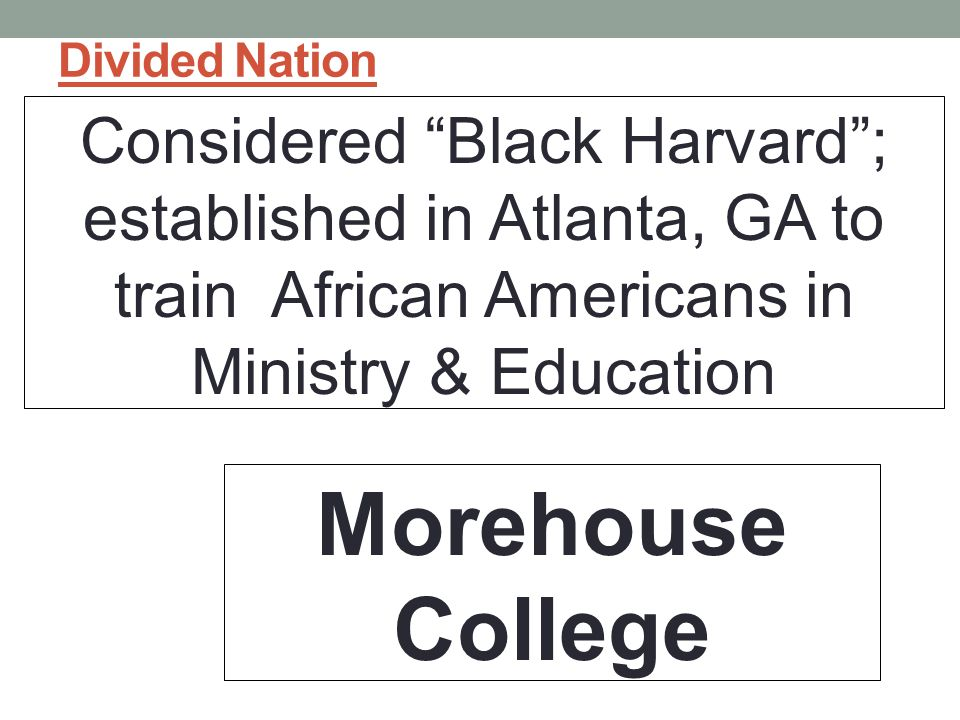 Divided Nation Considered Black Harvard ; established in Atlanta, GA to train African Americans in Ministry & Education Morehouse College