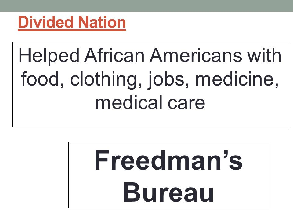 Divided Nation Helped African Americans with food, clothing, jobs, medicine, medical care Freedman's Bureau