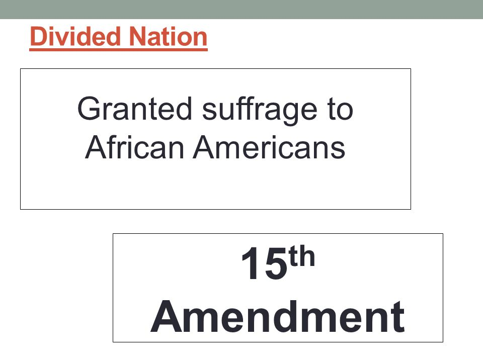 Divided Nation Granted suffrage to African Americans 15 th Amendment