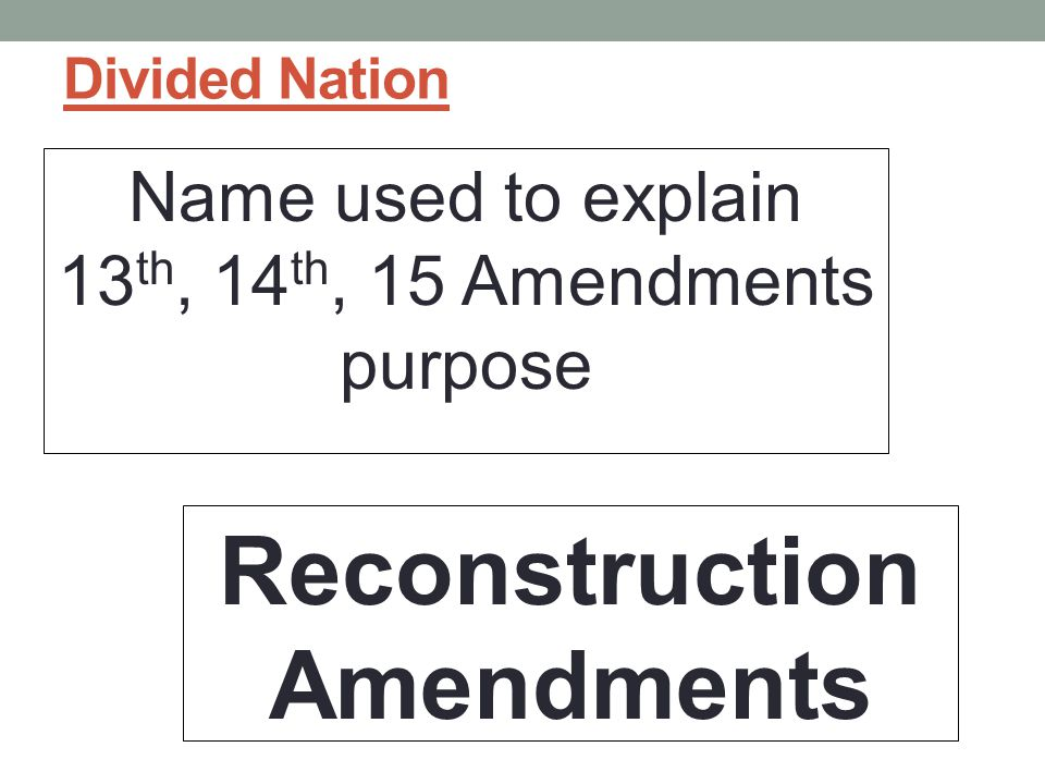 Divided Nation Name used to explain 13 th, 14 th, 15 Amendments purpose Reconstruction Amendments