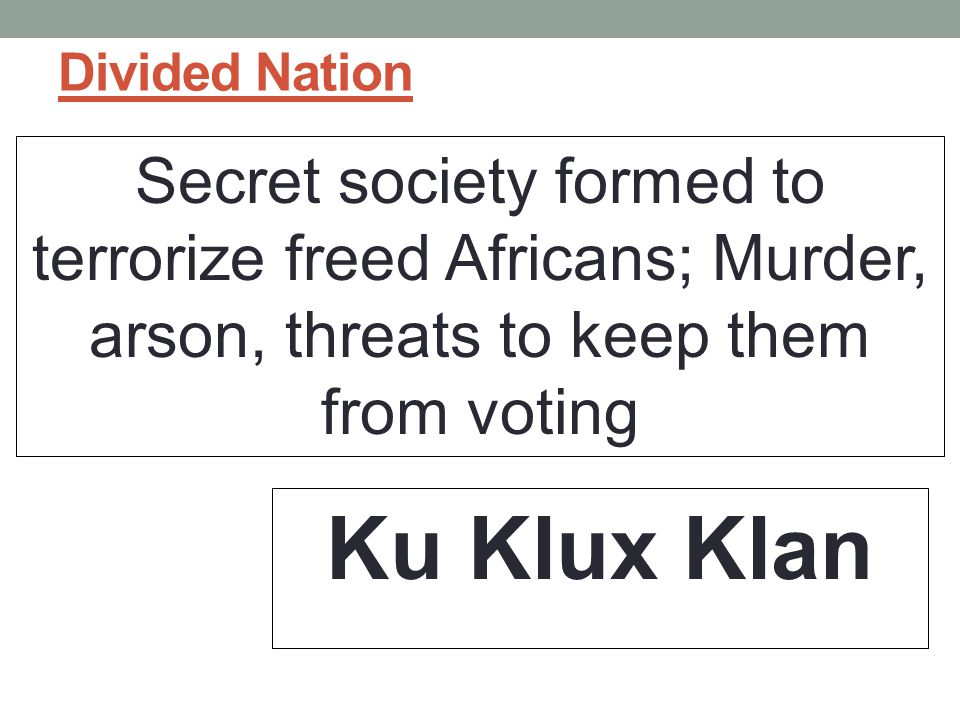 Divided Nation Secret society formed to terrorize freed Africans; Murder, arson, threats to keep them from voting Ku Klux Klan