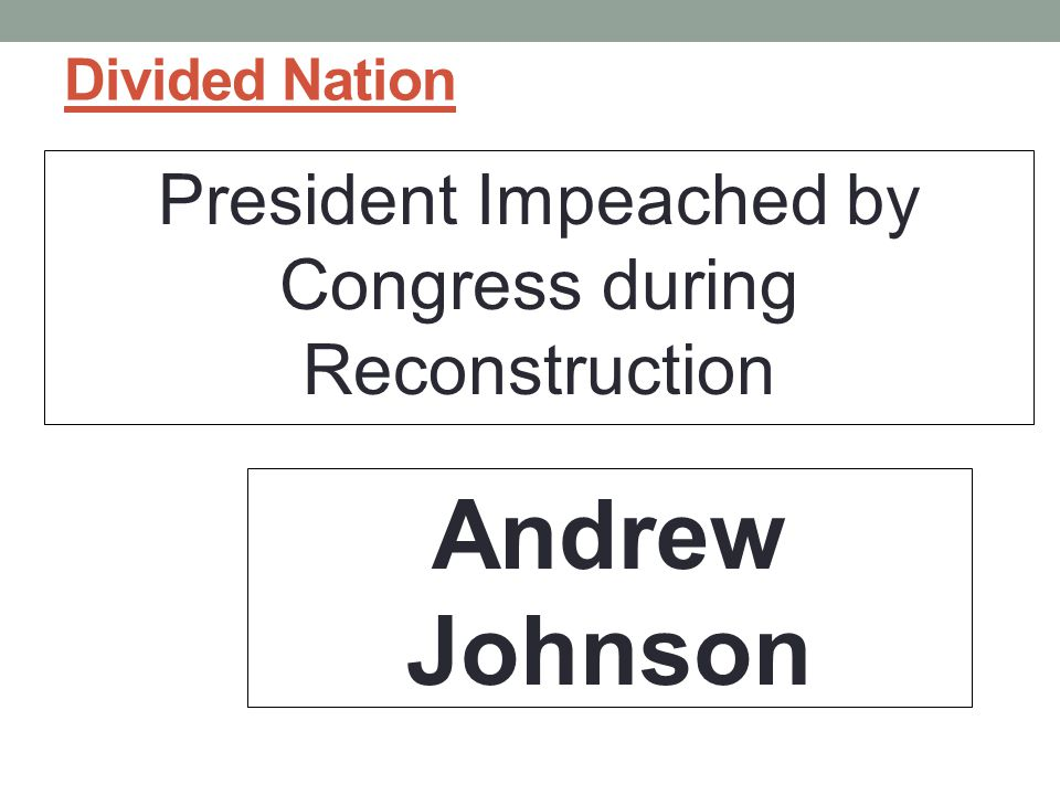 Divided Nation President Impeached by Congress during Reconstruction Andrew Johnson