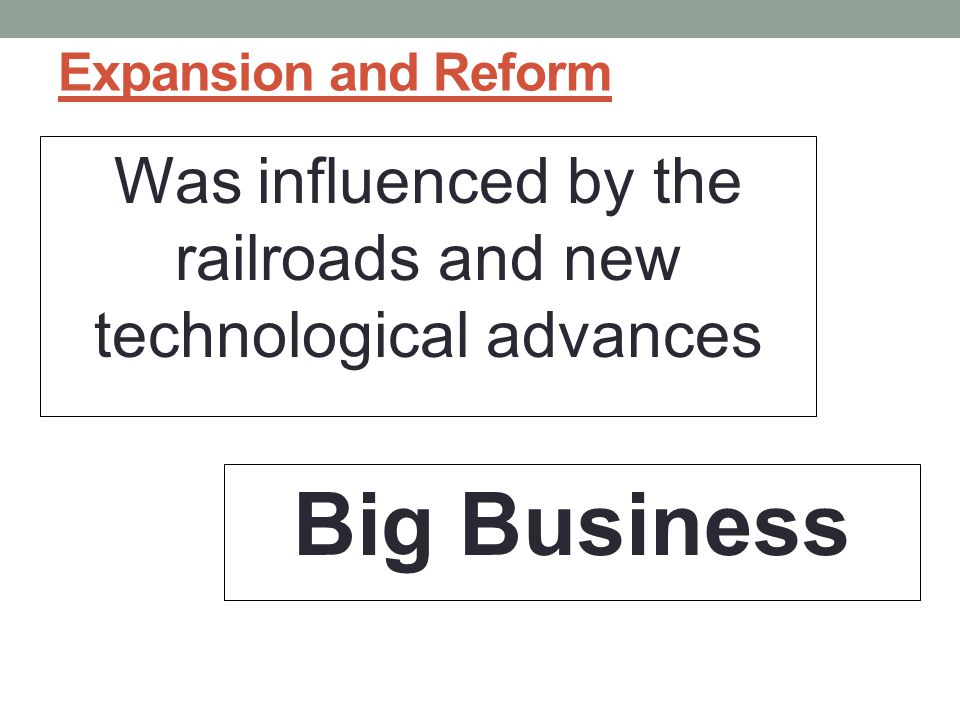 Expansion and Reform Was influenced by the railroads and new technological advances Big Business