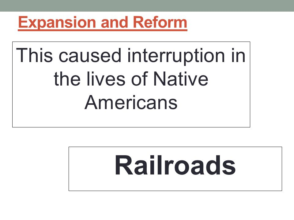 Expansion and Reform This caused interruption in the lives of Native Americans Railroads
