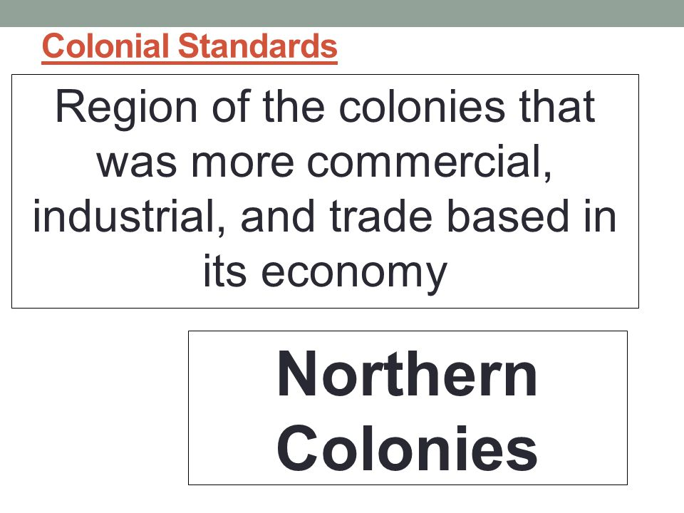 Colonial Standards Region of the colonies that was more commercial, industrial, and trade based in its economy Northern Colonies