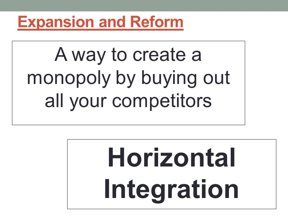 Expansion and Reform A way to create a monopoly by buying out all your competitors Horizontal Integration