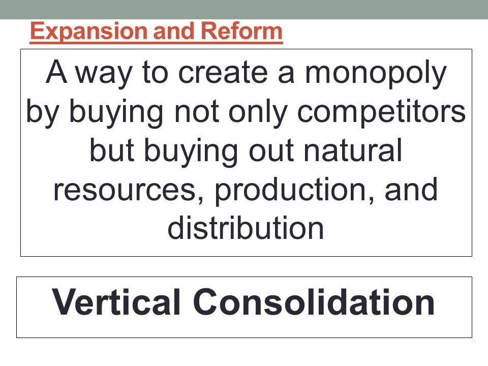Expansion and Reform A way to create a monopoly by buying not only competitors but buying out natural resources, production, and distribution Vertical Consolidation