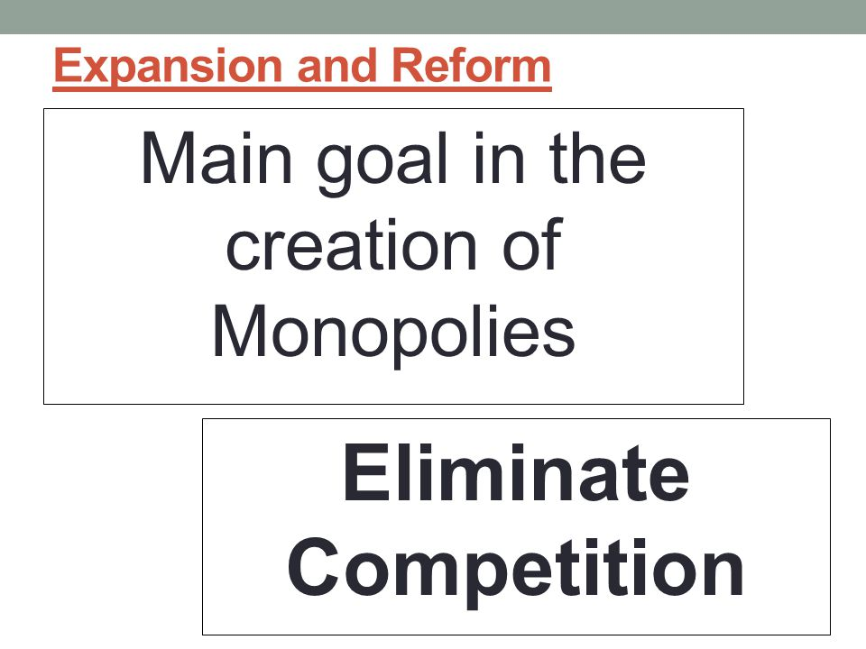 Expansion and Reform Main goal in the creation of Monopolies Eliminate Competition