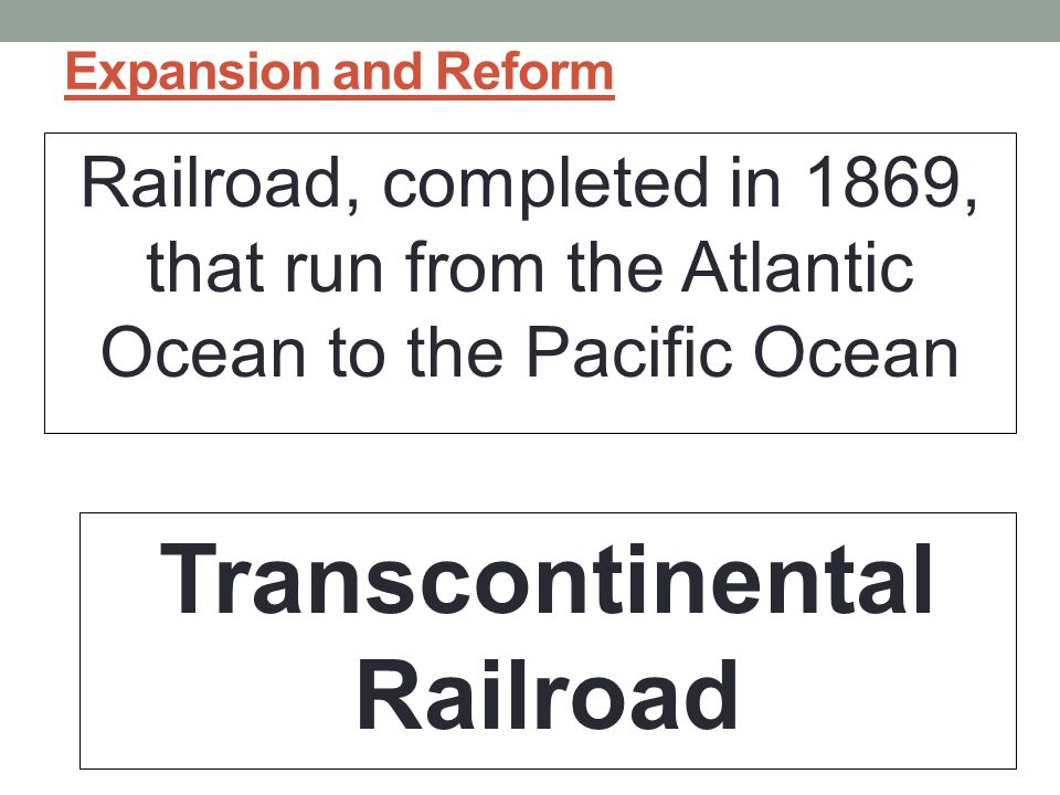 Expansion and Reform Railroad, completed in 1869, that run from the Atlantic Ocean to the Pacific Ocean Transcontinental Railroad