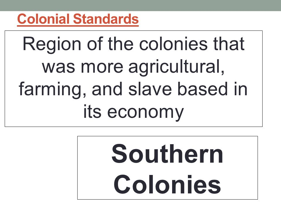 Colonial Standards Region of the colonies that was more agricultural, farming, and slave based in its economy Southern Colonies