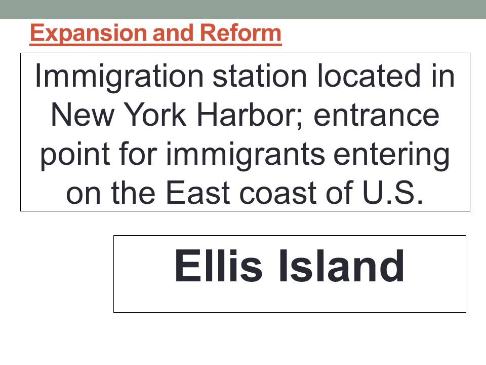 Expansion and Reform Immigration station located in New York Harbor; entrance point for immigrants entering on the East coast of U.S.