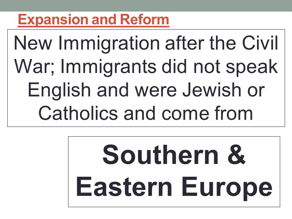 Expansion and Reform New Immigration after the Civil War; Immigrants did not speak English and were Jewish or Catholics and come from Southern & Eastern Europe