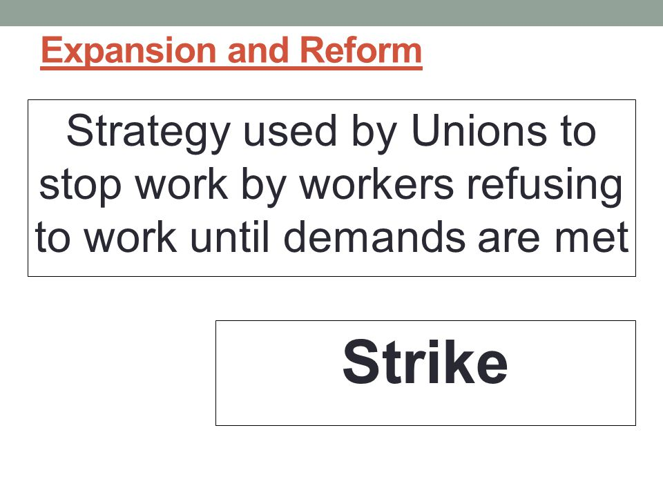 Expansion and Reform Strategy used by Unions to stop work by workers refusing to work until demands are met Strike
