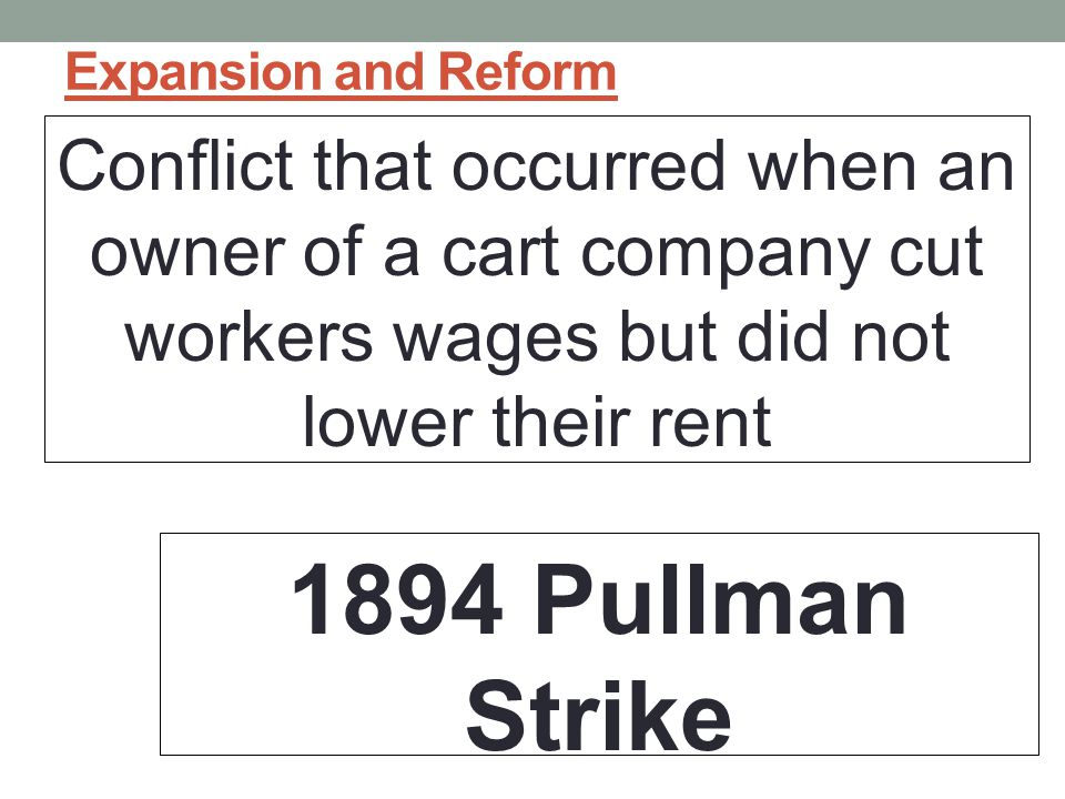 Expansion and Reform Conflict that occurred when an owner of a cart company cut workers wages but did not lower their rent 1894 Pullman Strike