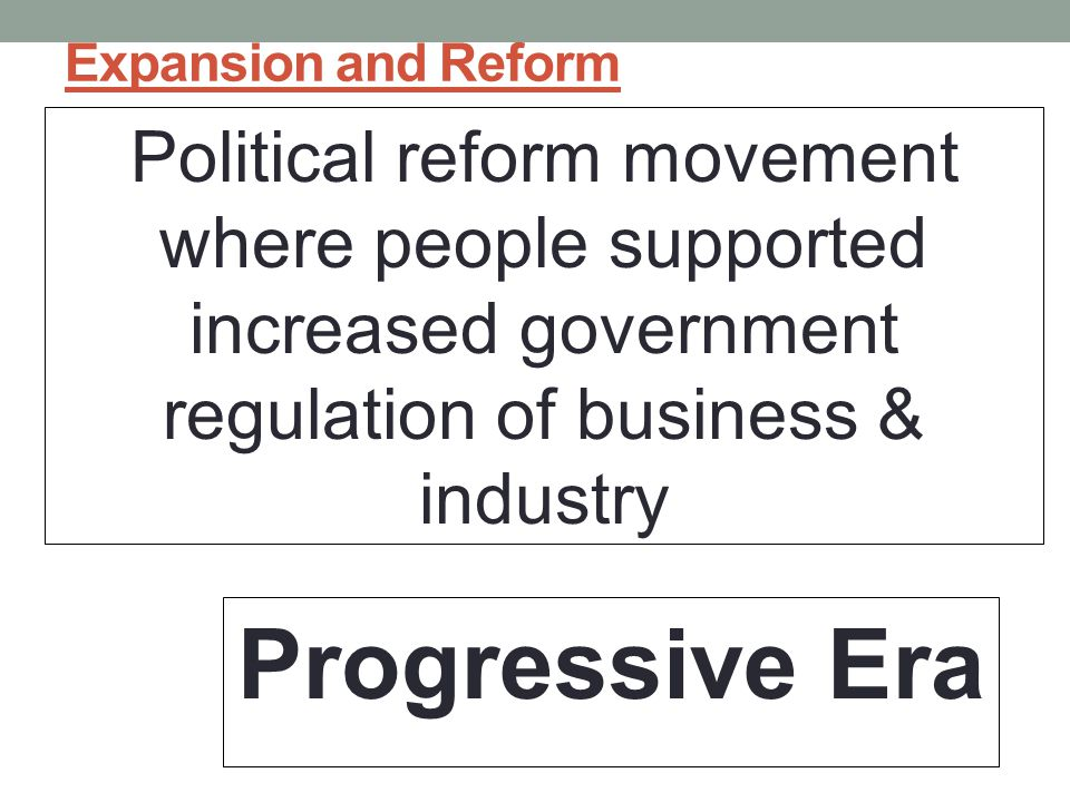 Expansion and Reform Political reform movement where people supported increased government regulation of business & industry Progressive Era