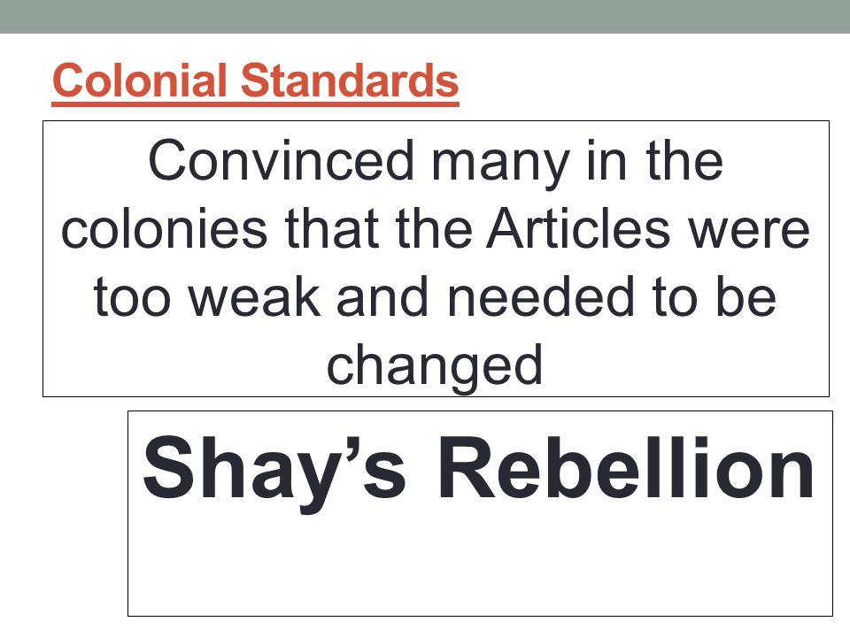 Colonial Standards Convinced many in the colonies that the Articles were too weak and needed to be changed Shay's Rebellion