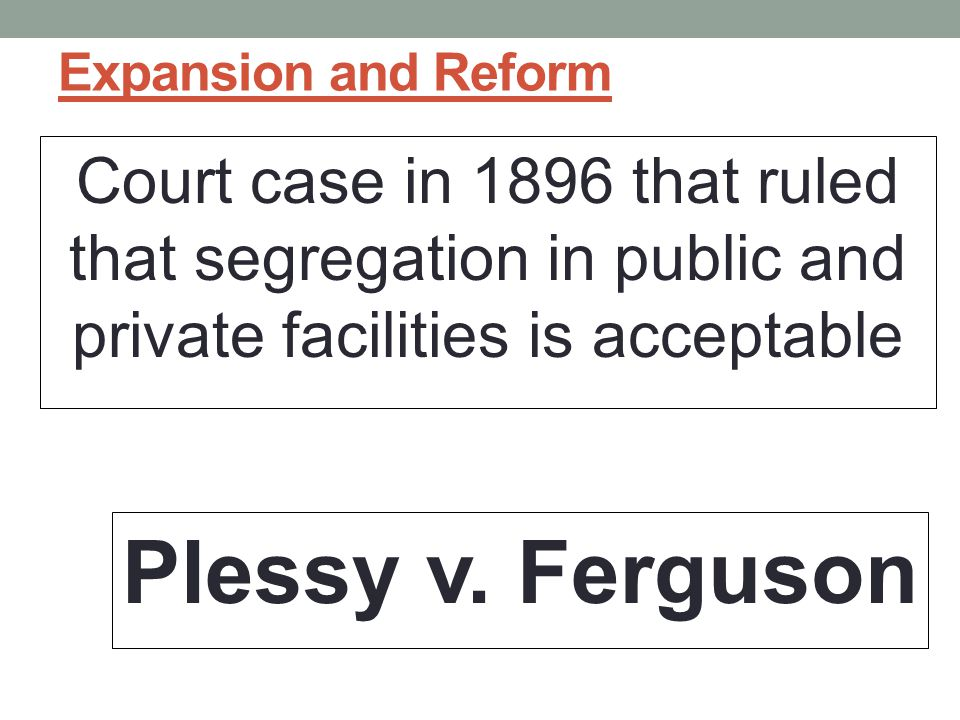 Expansion and Reform Court case in 1896 that ruled that segregation in public and private facilities is acceptable Plessy v.