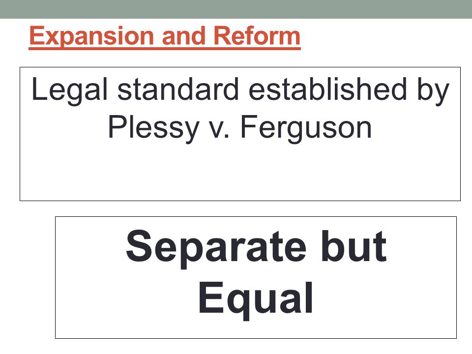 Expansion and Reform Legal standard established by Plessy v. Ferguson Separate but Equal