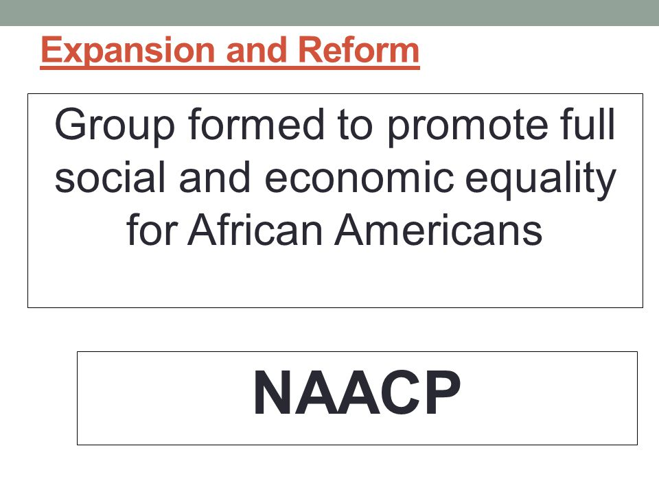 Expansion and Reform Group formed to promote full social and economic equality for African Americans NAACP