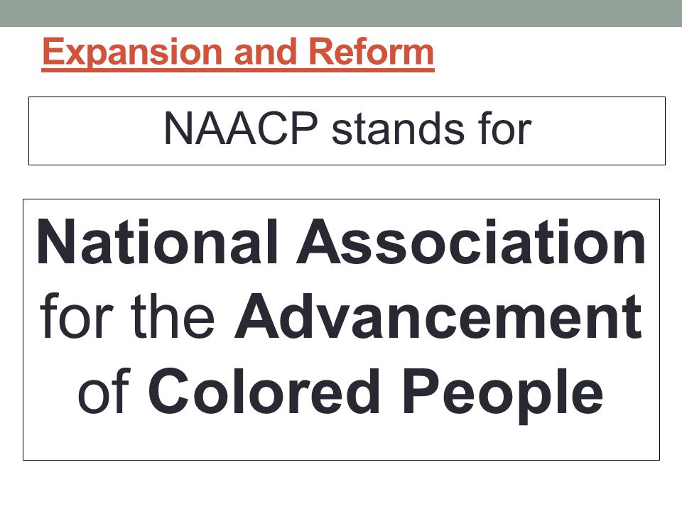 Expansion and Reform NAACP stands for National Association for the Advancement of Colored People