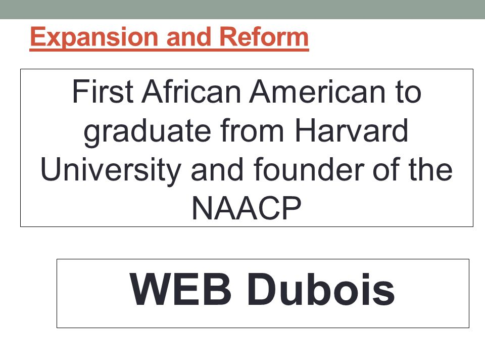 Expansion and Reform First African American to graduate from Harvard University and founder of the NAACP WEB Dubois