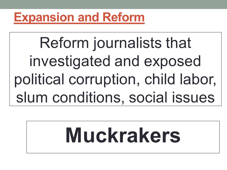 Expansion and Reform Reform journalists that investigated and exposed political corruption, child labor, slum conditions, social issues Muckrakers