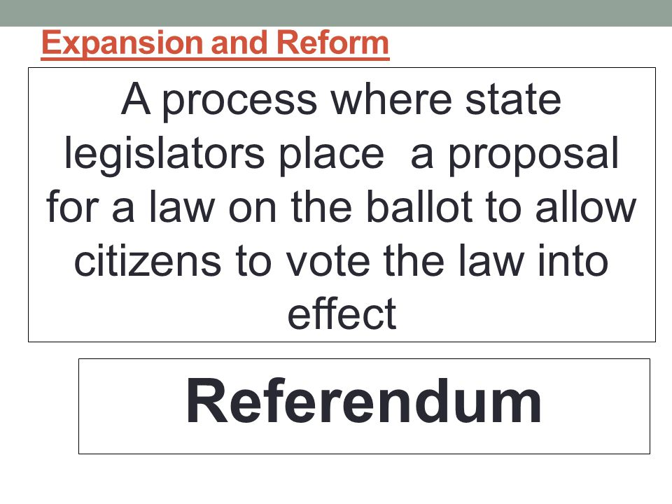 Expansion and Reform A process where state legislators place a proposal for a law on the ballot to allow citizens to vote the law into effect Referendum