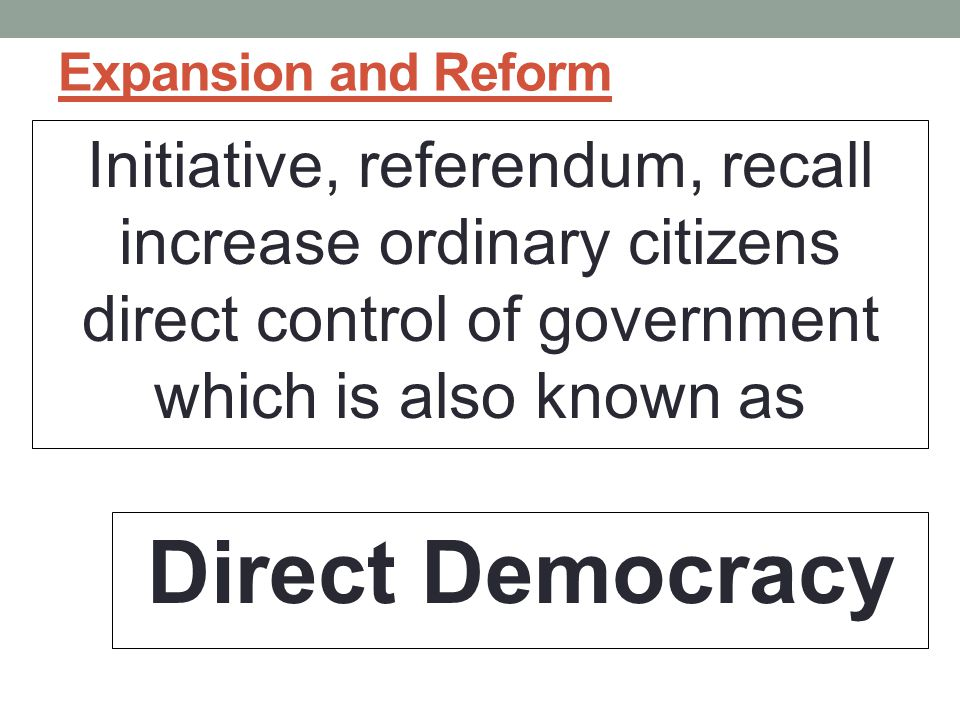 Expansion and Reform Initiative, referendum, recall increase ordinary citizens direct control of government which is also known as Direct Democracy