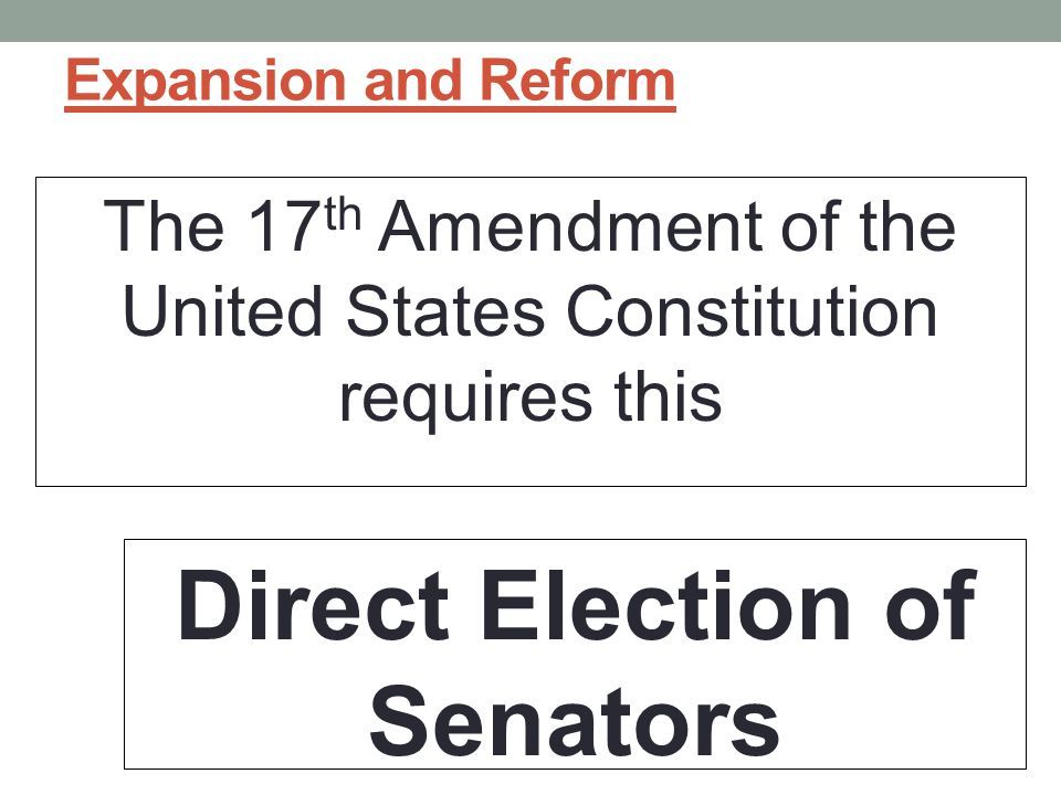 Expansion and Reform The 17 th Amendment of the United States Constitution requires this Direct Election of Senators