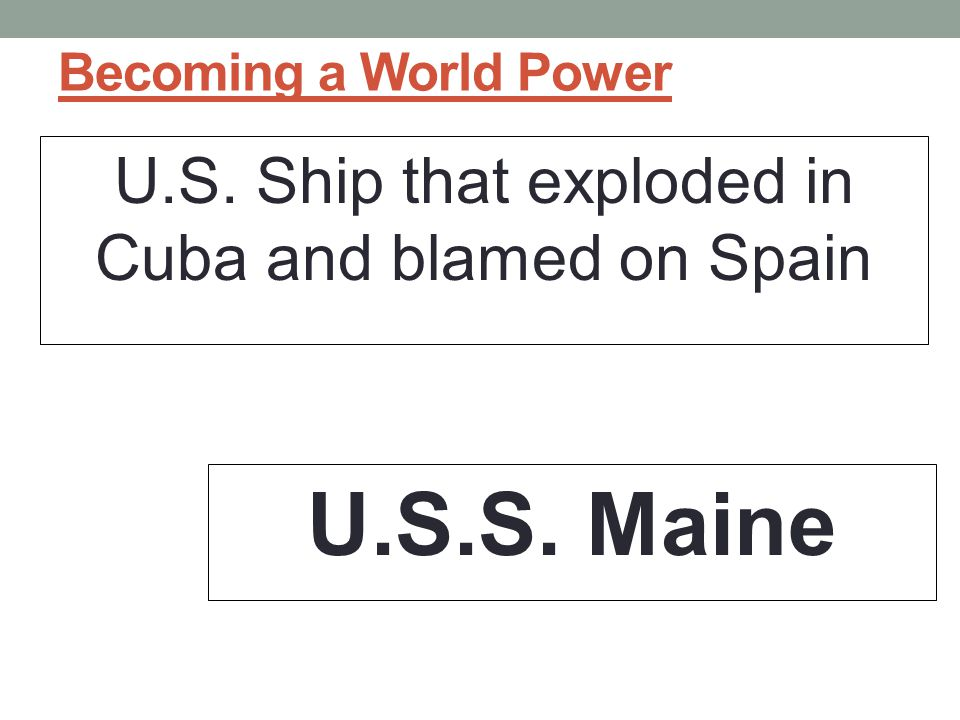 Becoming a World Power U.S. Ship that exploded in Cuba and blamed on Spain U.S.S. Maine