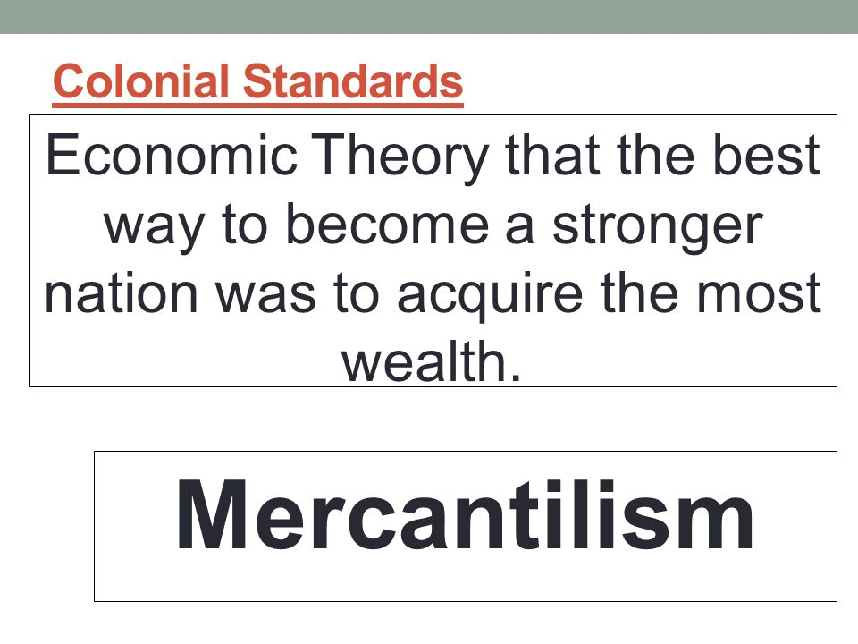 Colonial Standards Economic Theory that the best way to become a stronger nation was to acquire the most wealth.