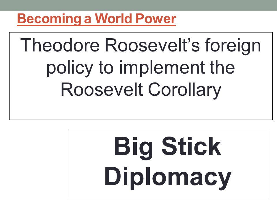 Becoming a World Power Theodore Roosevelt's foreign policy to implement the Roosevelt Corollary Big Stick Diplomacy