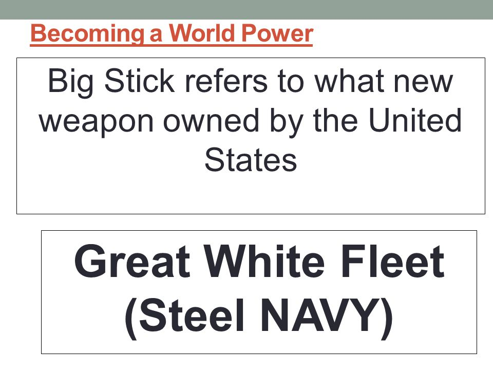 Becoming a World Power Big Stick refers to what new weapon owned by the United States Great White Fleet (Steel NAVY)