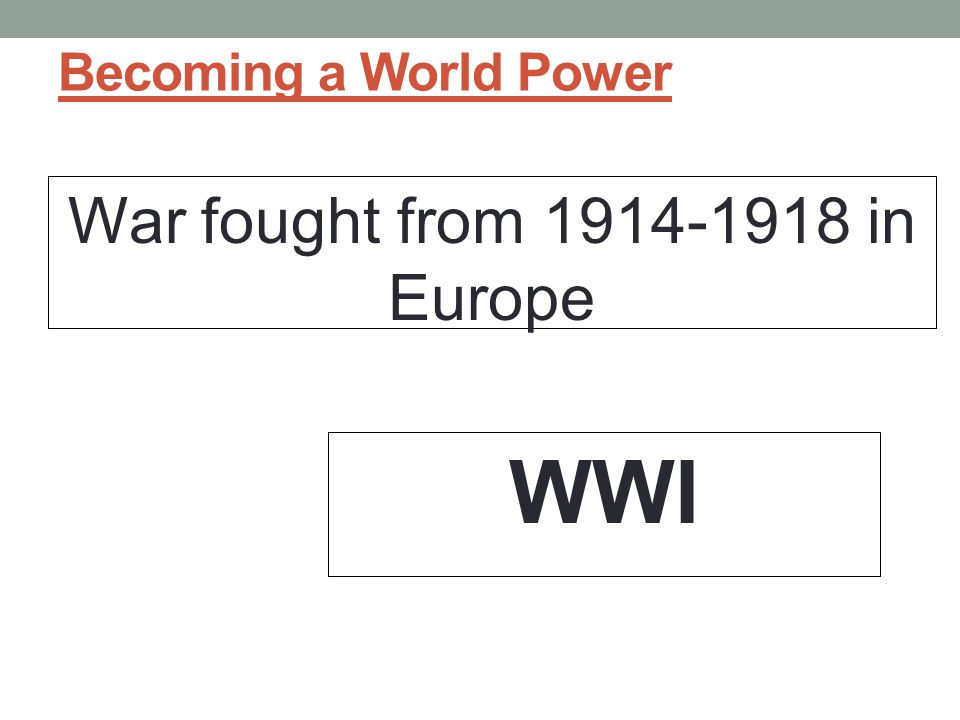 Becoming a World Power War fought from 1914-1918 in Europe WWI