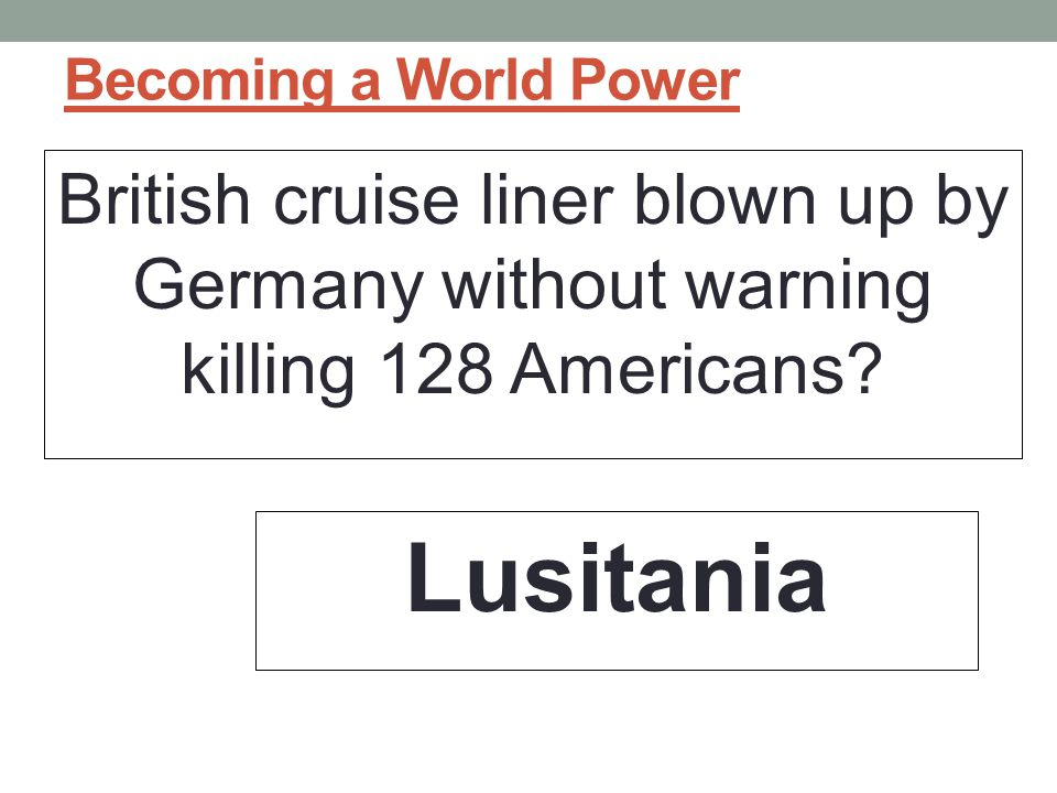 Becoming a World Power British cruise liner blown up by Germany without warning killing 128 Americans.