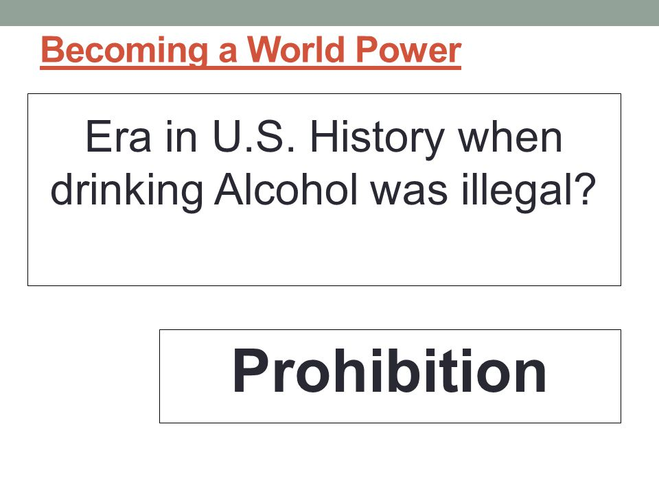 Becoming a World Power Era in U.S. History when drinking Alcohol was illegal? Prohibition