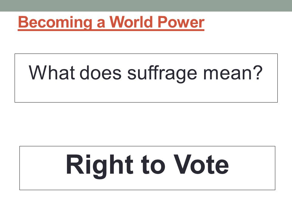 Becoming a World Power What does suffrage mean? Right to Vote