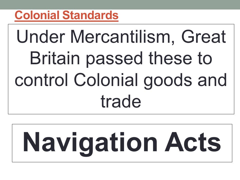 Colonial Standards Under Mercantilism, Great Britain passed these to control Colonial goods and trade Navigation Acts