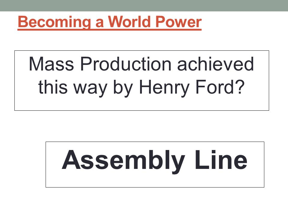 Becoming a World Power Mass Production achieved this way by Henry Ford? Assembly Line