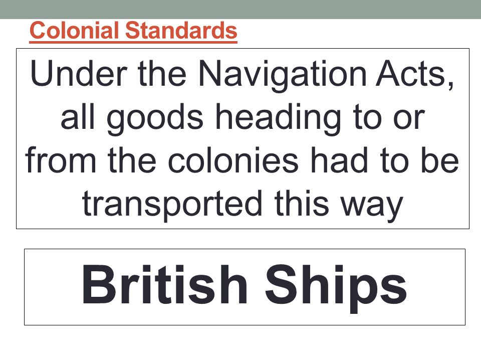 Colonial Standards Under the Navigation Acts, all goods heading to or from the colonies had to be transported this way British Ships