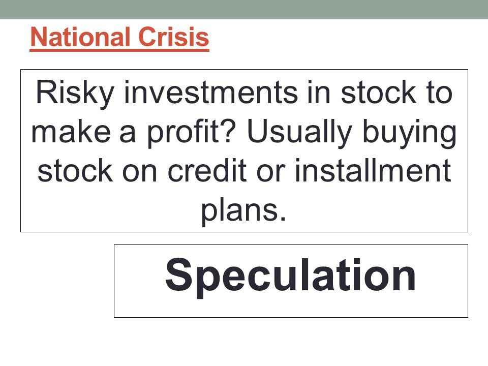 National Crisis Risky investments in stock to make a profit.