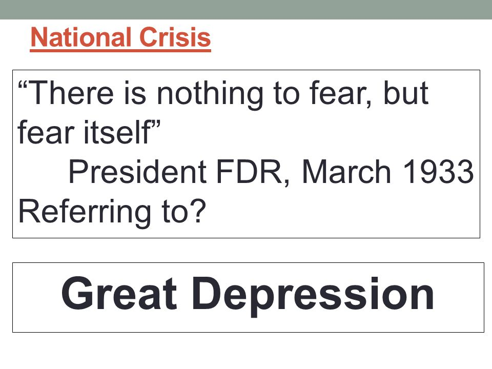 National Crisis There is nothing to fear, but fear itself President FDR, March 1933 Referring to.
