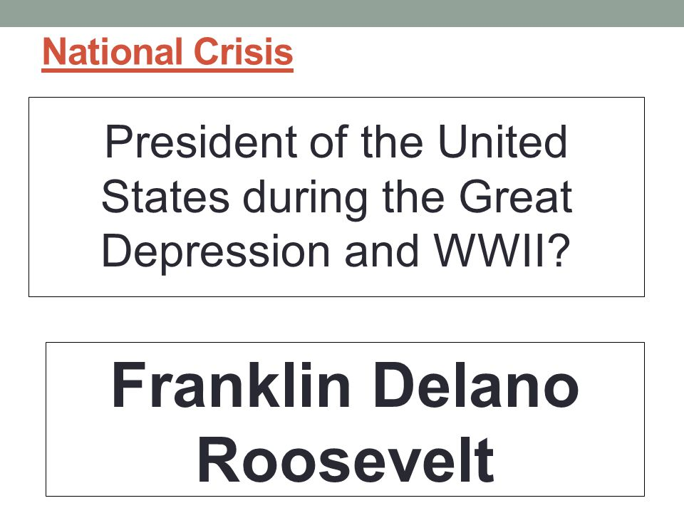 National Crisis President of the United States during the Great Depression and WWII.