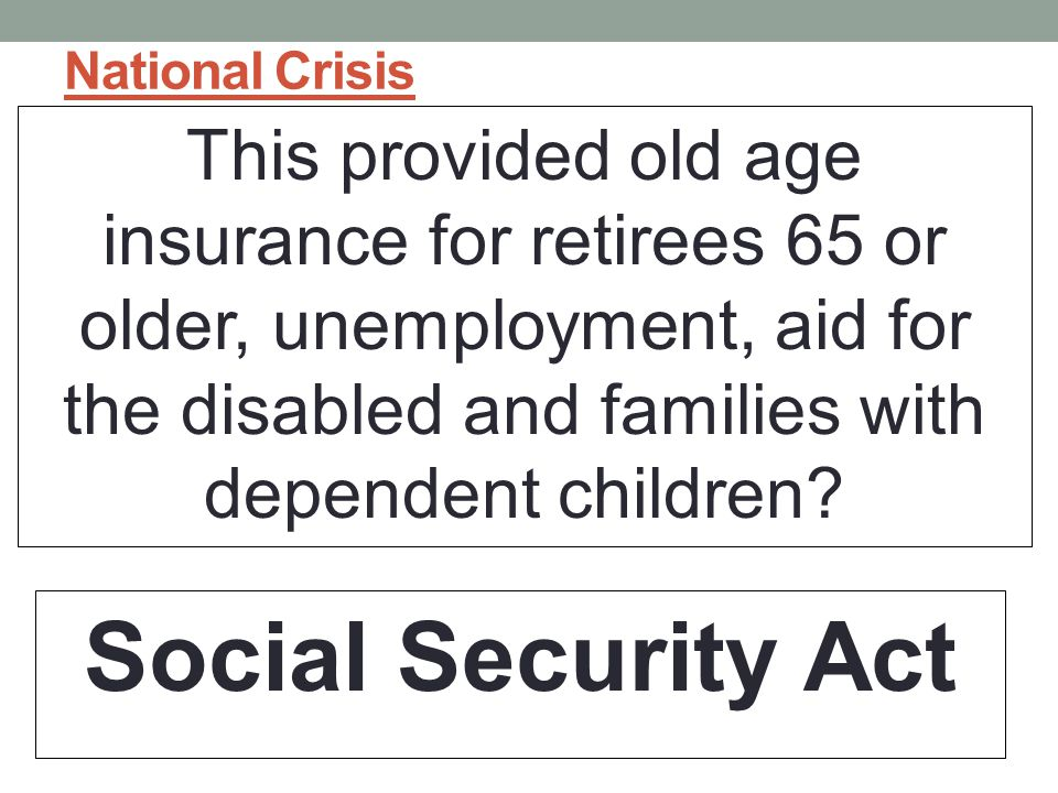 National Crisis This provided old age insurance for retirees 65 or older, unemployment, aid for the disabled and families with dependent children.