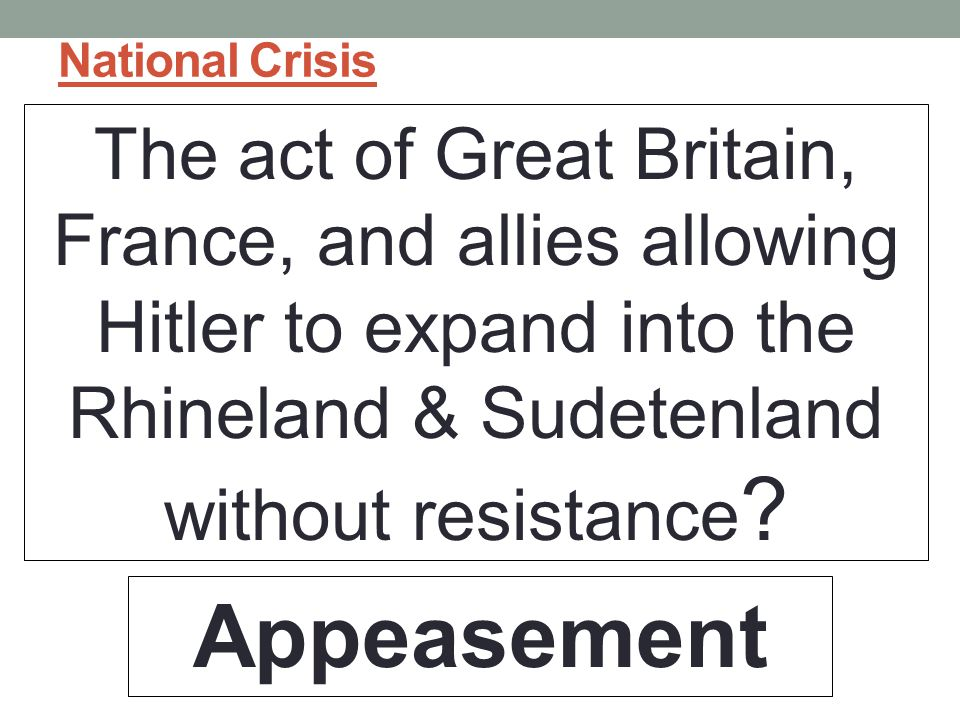 National Crisis The act of Great Britain, France, and allies allowing Hitler to expand into the Rhineland & Sudetenland without resistance .