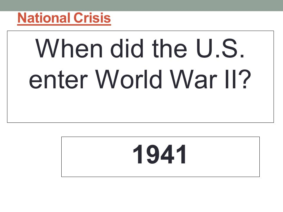 National Crisis When did the U.S. enter World War II? 1941